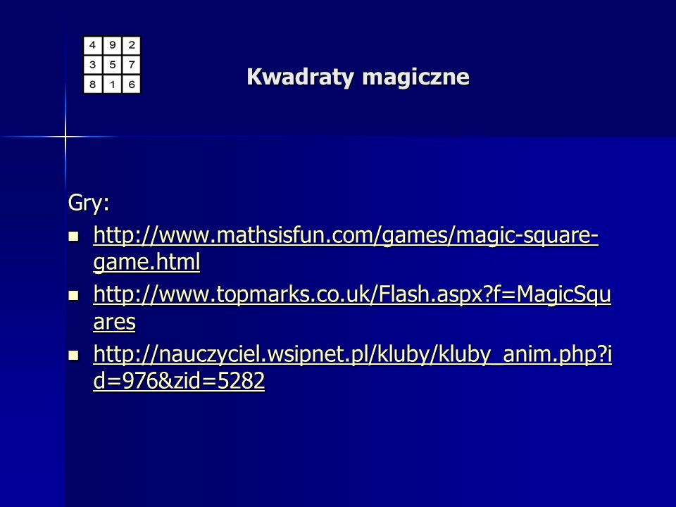 Gry: http://www.mathsisfun.com/games/magic-square- game.html http://www.mathsisfun.com/games/magic-square- game.html http://www.mathsisfun.com/games/m
