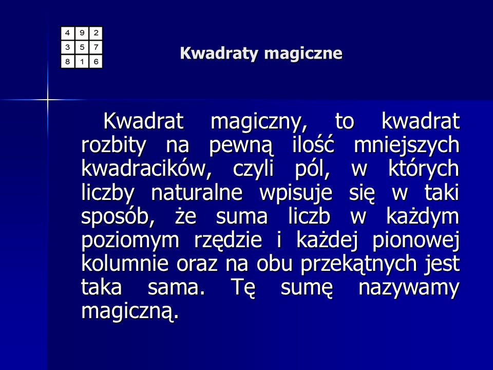 Kwadraty magiczne Kwadrat magiczny, to kwadrat rozbity na pewną ilość mniejszych kwadracików, czyli pól, w których liczby naturalne wpisuje się w taki