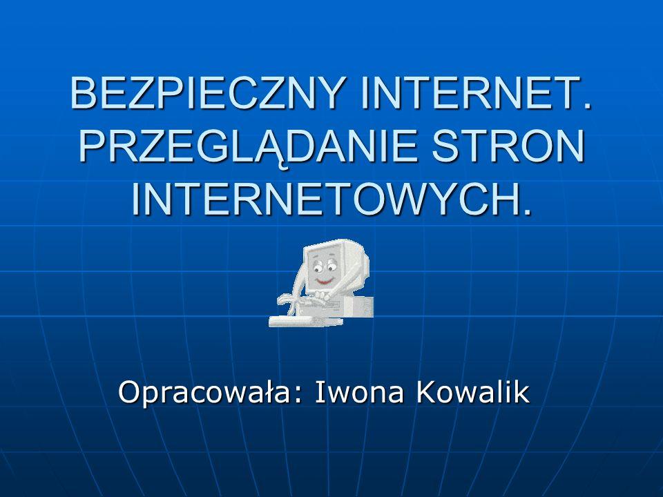 BEZPIECZNY INTERNET. PRZEGLĄDANIE STRON INTERNETOWYCH. Opracowała: Iwona Kowalik