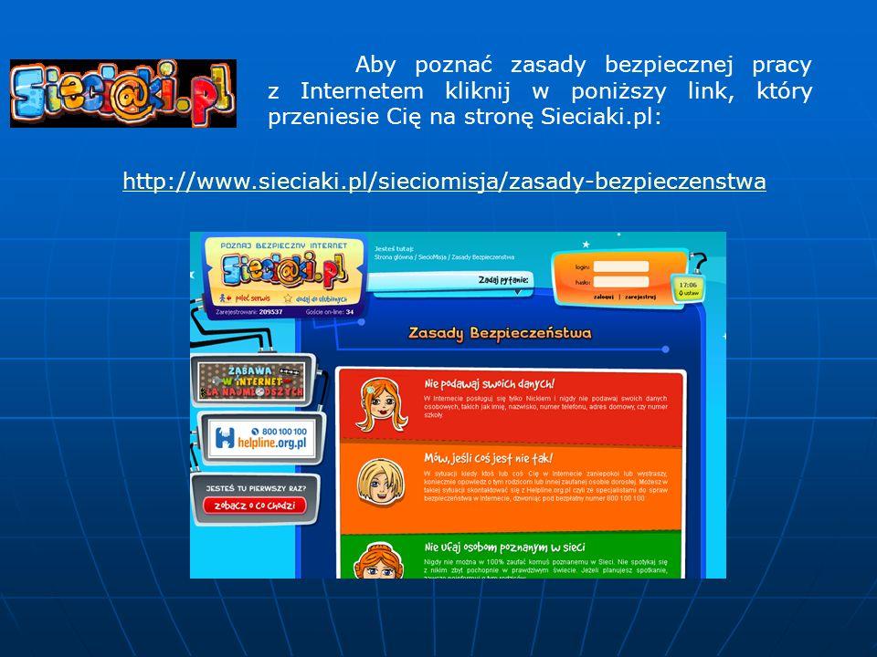 http://www.sieciaki.pl/sieciomisja/zasady-bezpieczenstwa Aby poznać zasady bezpiecznej pracy z Internetem kliknij w poniższy link, który przeniesie Cię na stronę Sieciaki.pl: