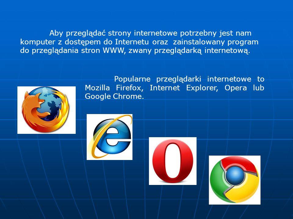 Aby przeglądać strony internetowe potrzebny jest nam komputer z dostępem do Internetu oraz zainstalowany program do przeglądania stron WWW, zwany przeglądarką internetową.