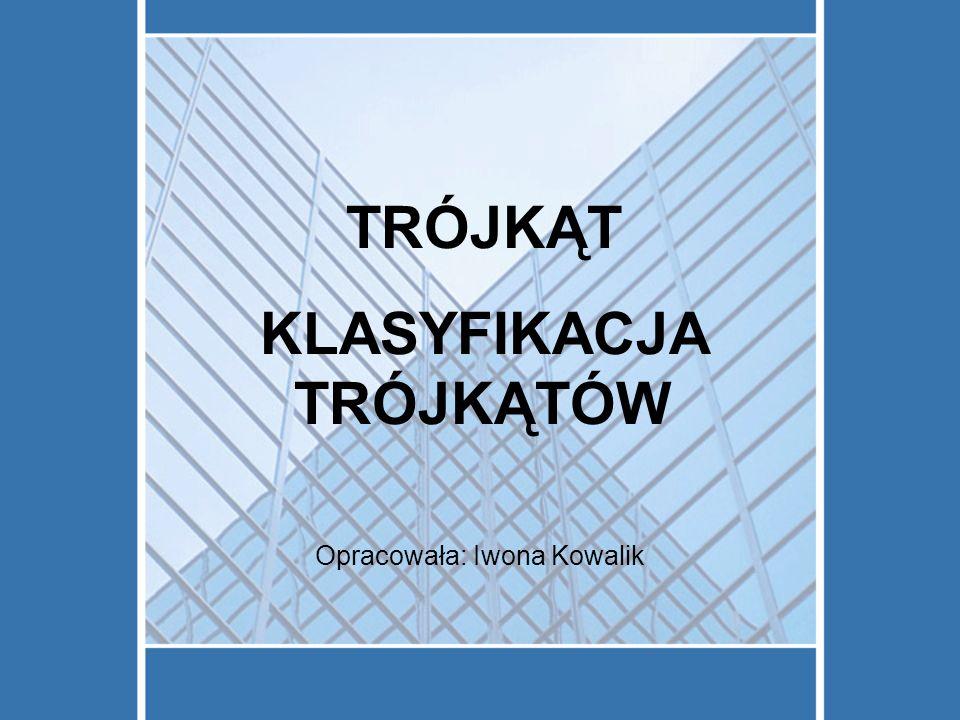 TRÓJKĄT KLASYFIKACJA TRÓJKĄTÓW Opracowała: Iwona Kowalik