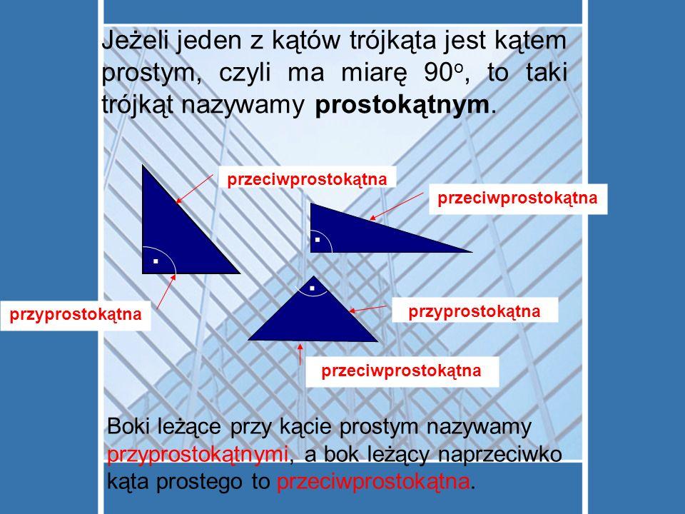 Jeżeli jeden z kątów trójkąta jest kątem prostym, czyli ma miarę 90 o, to taki trójkąt nazywamy prostokątnym....