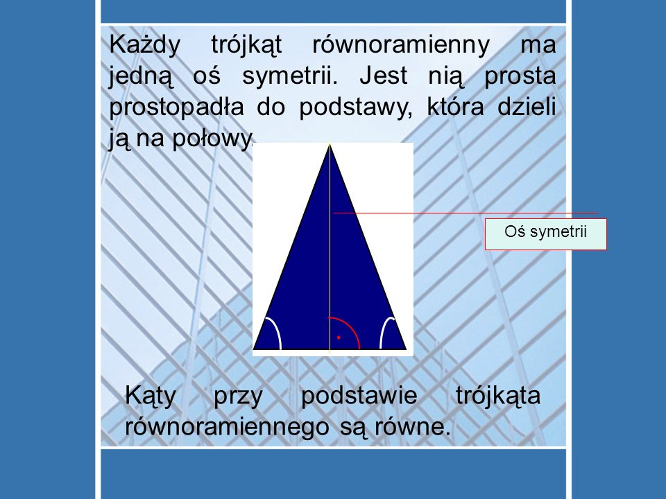 Każdy trójkąt równoramienny ma jedną oś symetrii.