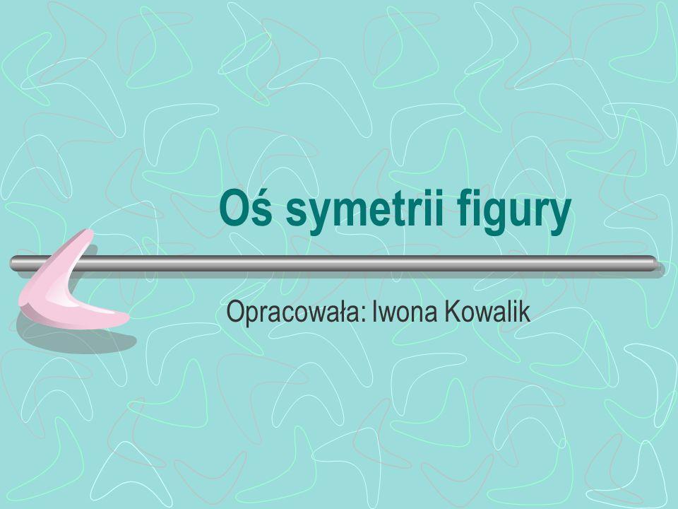 Oś symetrii figury Opracowała: Iwona Kowalik
