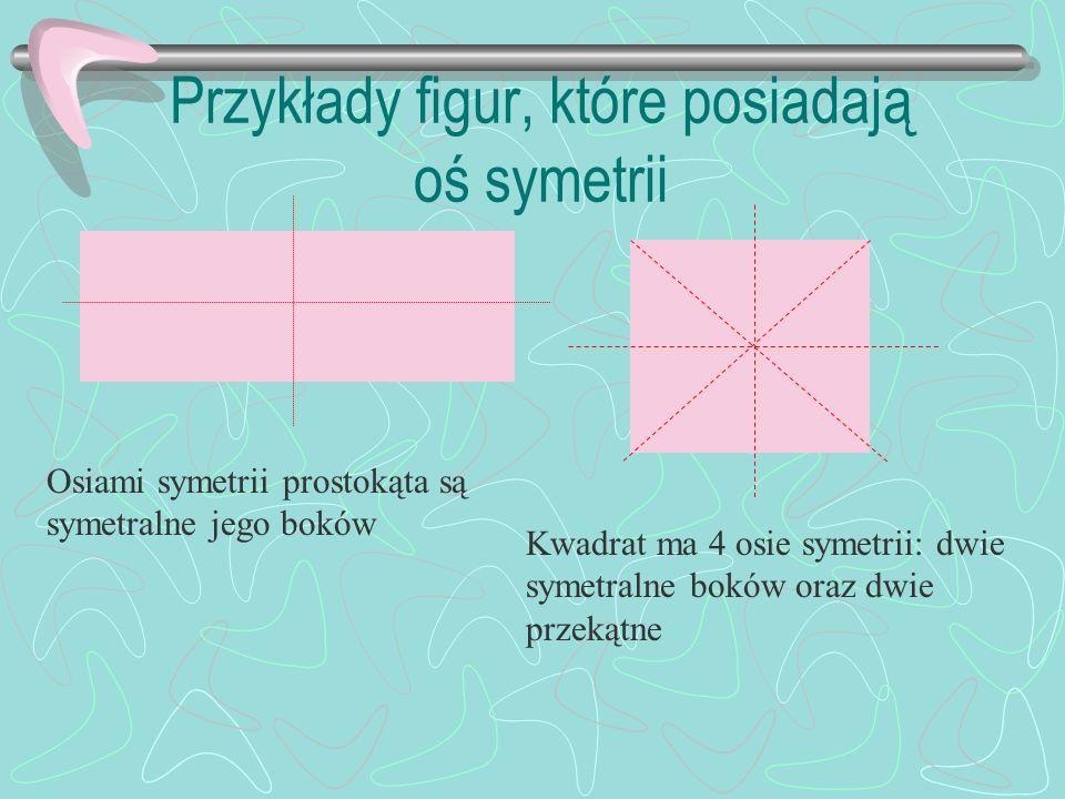 Przykłady figur, które posiadają oś symetrii Osiami symetrii prostokąta są symetralne jego boków Kwadrat ma 4 osie symetrii: dwie symetralne boków oraz dwie przekątne