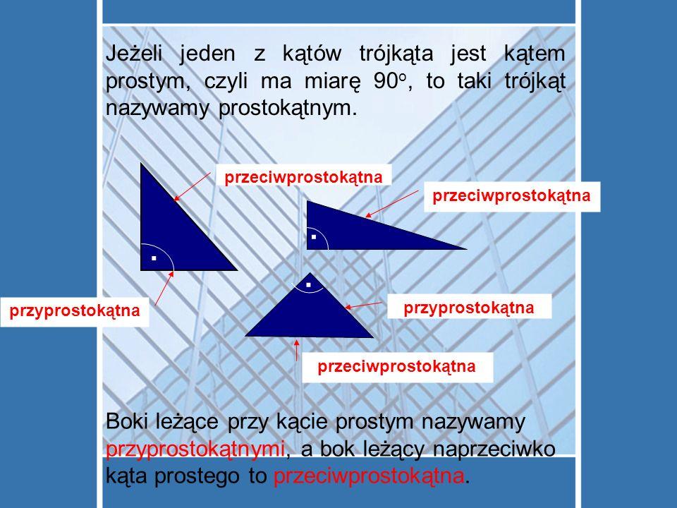 Jeżeli jeden z kątów trójkąta jest kątem prostym, czyli ma miarę 90 o, to taki trójkąt nazywamy prostokątnym.... Boki leżące przy kącie prostym nazywa