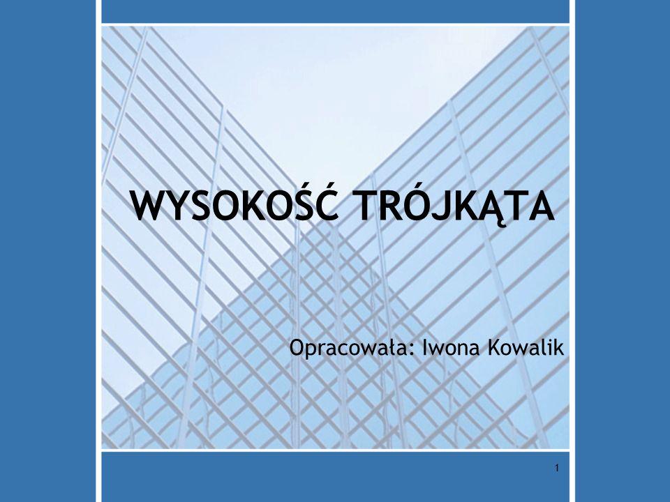 1 WYSOKOŚĆ TRÓJKĄTA Opracowała: Iwona Kowalik