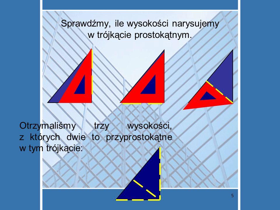 5 Sprawdźmy, ile wysokości narysujemy w trójkącie prostokątnym. Otrzymaliśmy trzy wysokości, z których dwie to przyprostokątne w tym trójkącie: