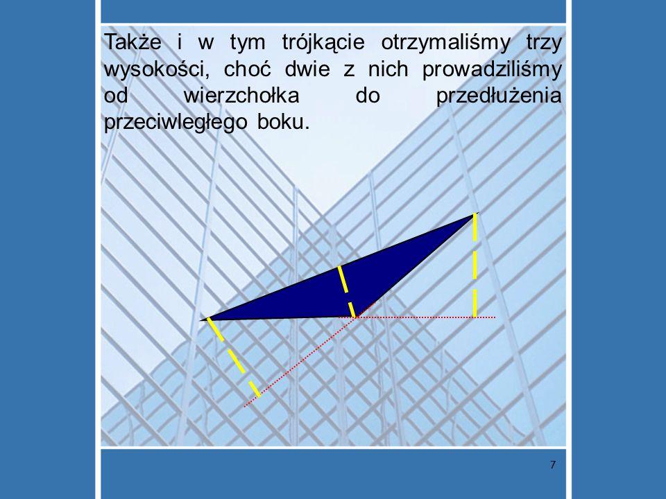 7 Także i w tym trójkącie otrzymaliśmy trzy wysokości, choć dwie z nich prowadziliśmy od wierzchołka do przedłużenia przeciwległego boku.
