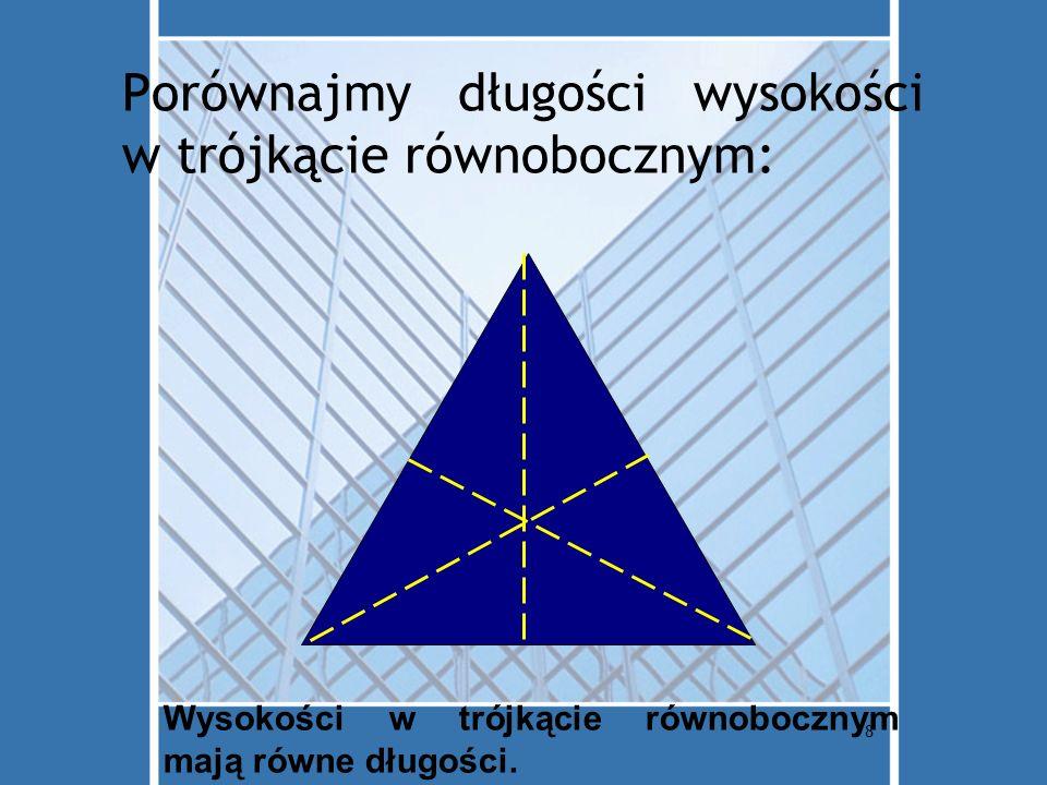 8 Porównajmy długości wysokości w trójkącie równobocznym: Wysokości w trójkącie równobocznym mają równe długości.
