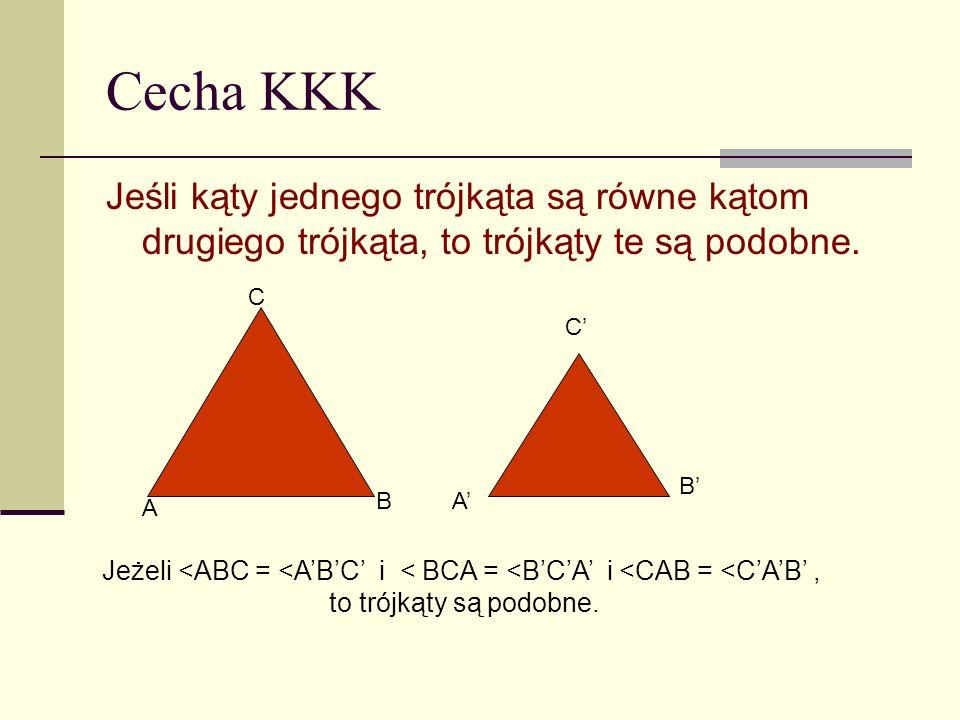 Cecha KKK Jeśli kąty jednego trójkąta są równe kątom drugiego trójkąta, to trójkąty te są podobne. A B C A B C Jeżeli <ABC = <ABC i < BCA = <BCA i <CA