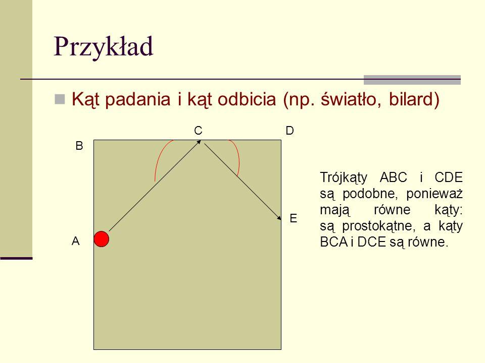 Przykład Kąt padania i kąt odbicia (np. światło, bilard) A B CD E Trójkąty ABC i CDE są podobne, ponieważ mają równe kąty: są prostokątne, a kąty BCA