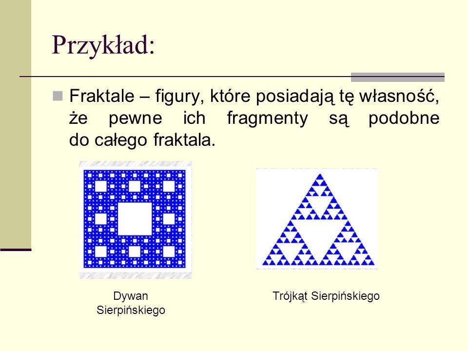 Przykład: Fraktale – figury, które posiadają tę własność, że pewne ich fragmenty są podobne do całego fraktala. Dywan Sierpińskiego Trójkąt Sierpiński