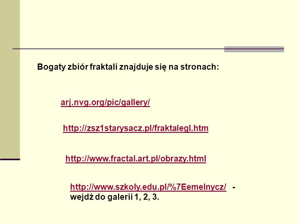 Bogaty zbiór fraktali znajduje się na stronach: arj.nvg.org/pic/gallery/ http://zsz1starysacz.pl/fraktalegl.htm http://www.fractal.art.pl/obrazy.html http://www.szkoly.edu.pl/%7Eemelnycz/http://www.szkoly.edu.pl/%7Eemelnycz/ - wejdź do galerii 1, 2, 3.