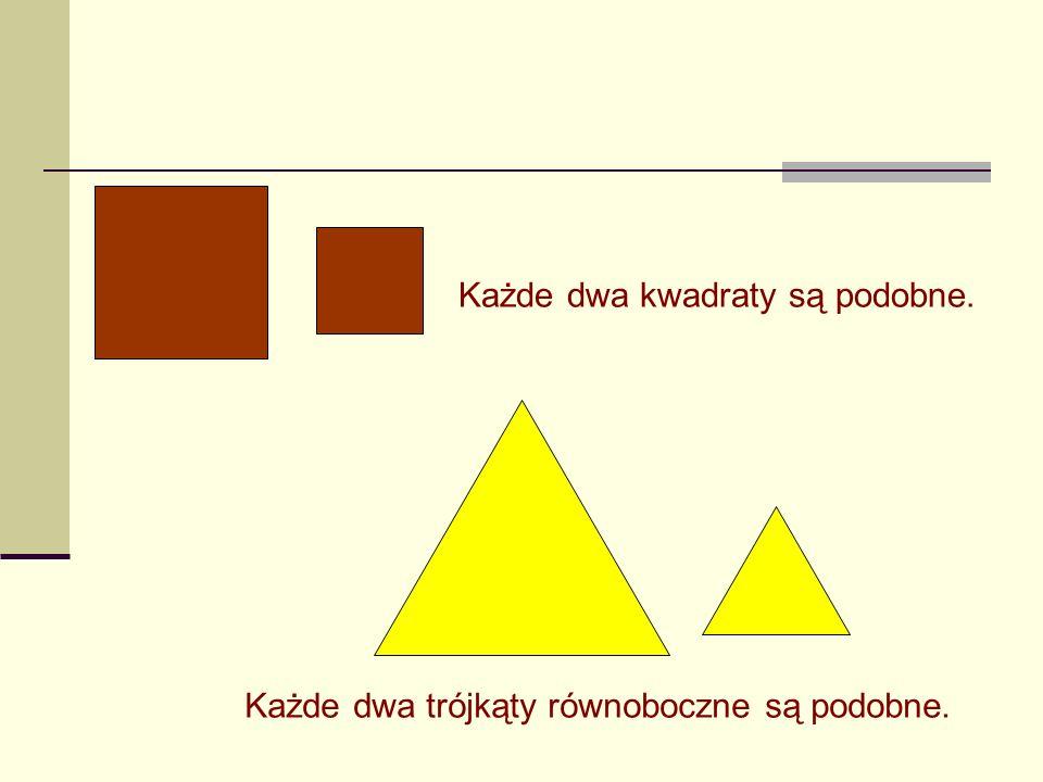 Każde dwa kwadraty są podobne. Każde dwa trójkąty równoboczne są podobne.