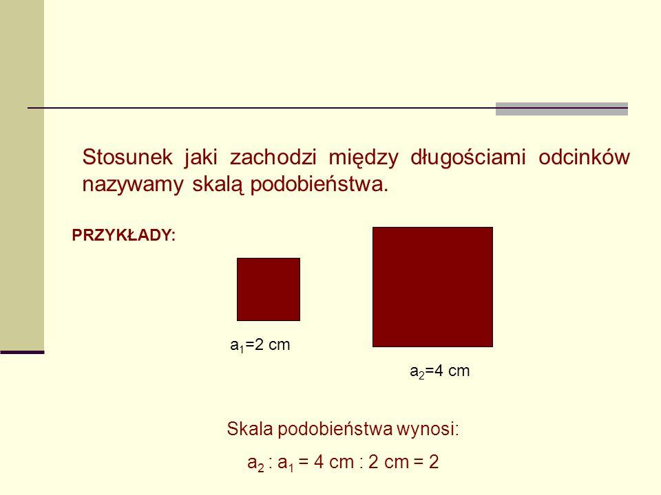 Stosunek jaki zachodzi między długościami odcinków nazywamy skalą podobieństwa. PRZYKŁADY: a 1 =2 cm a 2 =4 cm Skala podobieństwa wynosi: a 2 : a 1 =