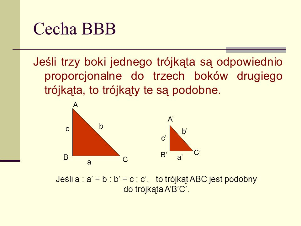 Cecha BBB Jeśli trzy boki jednego trójkąta są odpowiednio proporcjonalne do trzech boków drugiego trójkąta, to trójkąty te są podobne. a b c a b c Jeś