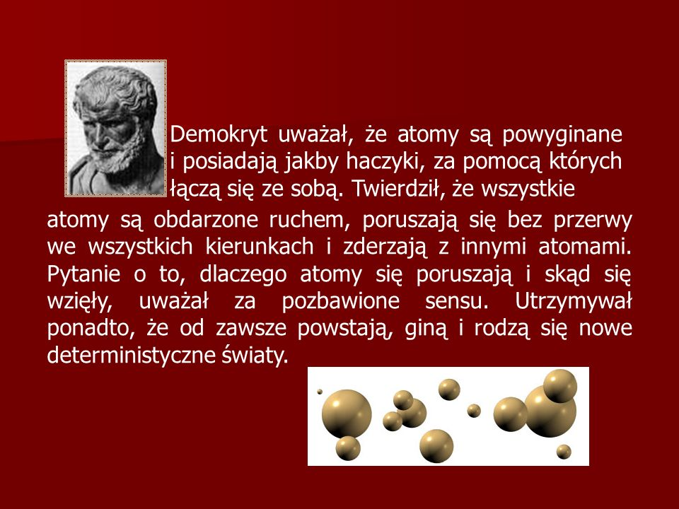 Demokryt uważał, że atomy są powyginane i posiadają jakby haczyki, za pomocą których łączą się ze sobą. Twierdził, że wszystkie atomy są obdarzone ruc
