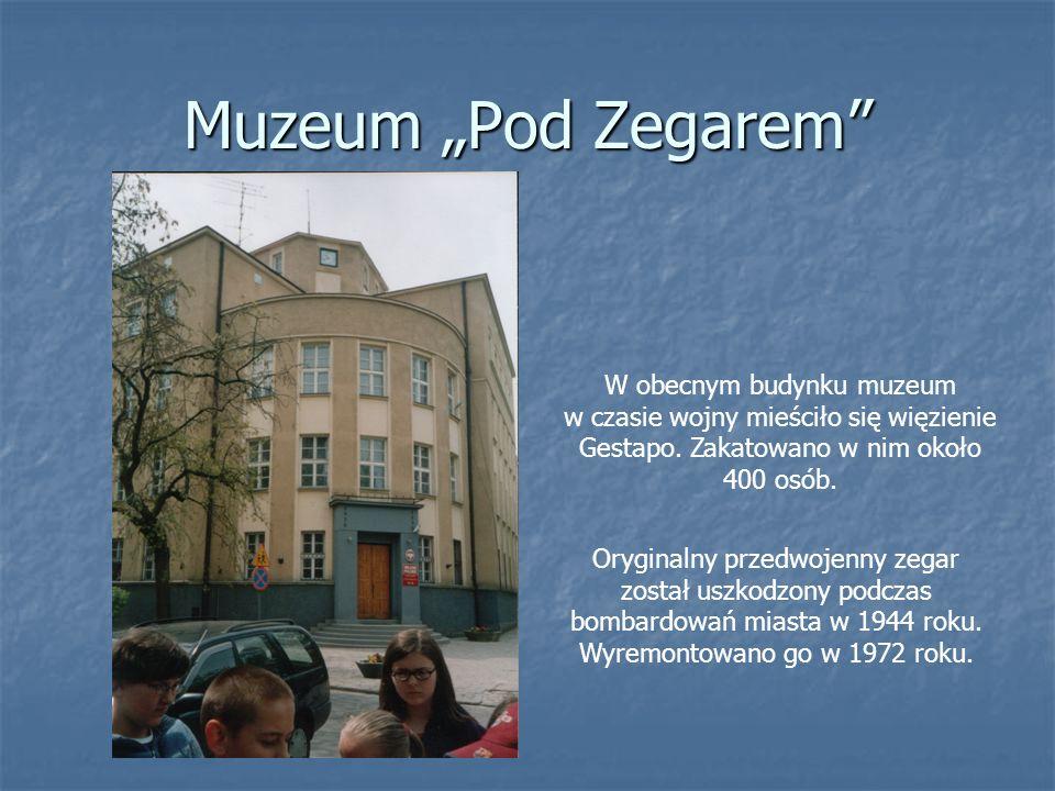 Muzeum Pod Zegarem W obecnym budynku muzeum w czasie wojny mieściło się więzienie Gestapo. Zakatowano w nim około 400 osób. Oryginalny przedwojenny ze