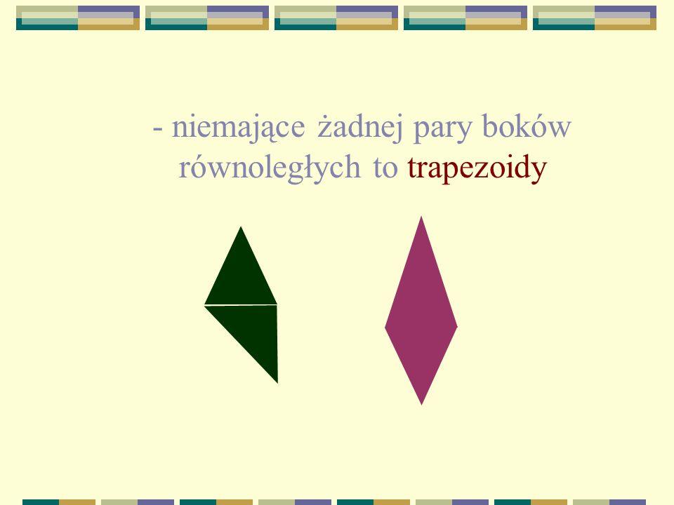 -mające co najmniej jedną parę boków równoległych to trapezy