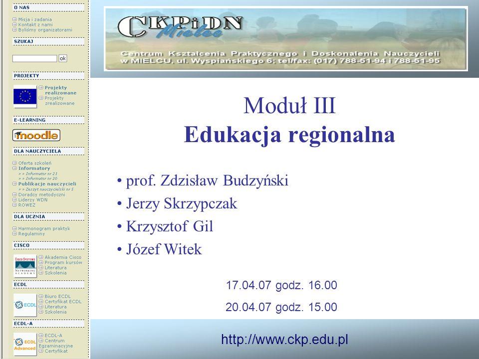 http://www.ckp.edu.pl Moduł III Edukacja regionalna prof. Zdzisław Budzyński Jerzy Skrzypczak Krzysztof Gil Józef Witek 17.04.07 godz. 16.00 20.04.07