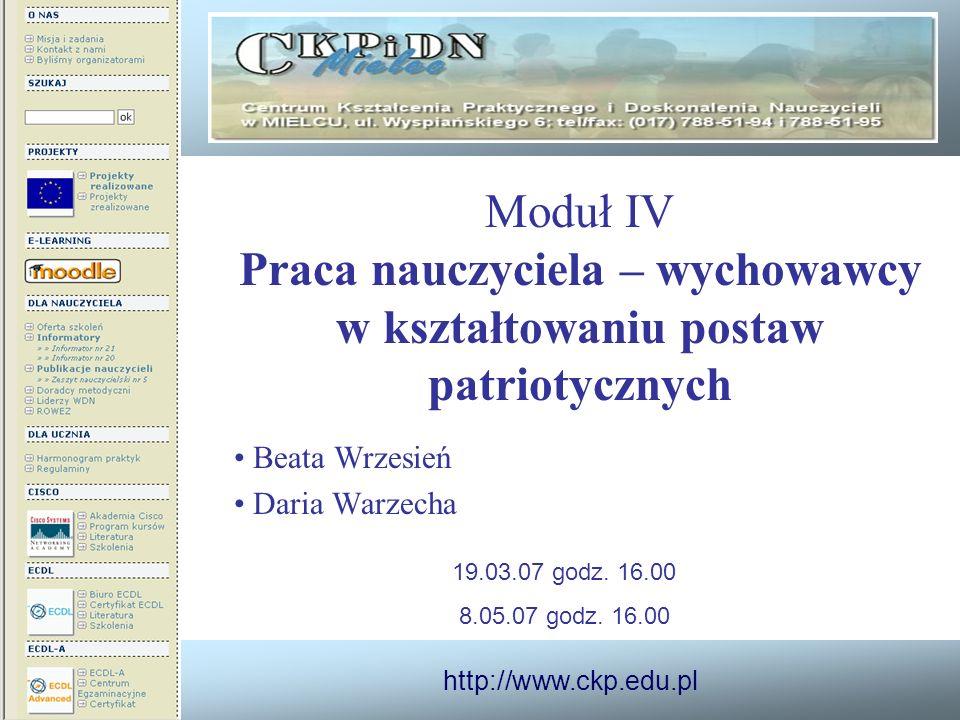 http://www.ckp.edu.pl Moduł IV Praca nauczyciela – wychowawcy w kształtowaniu postaw patriotycznych Beata Wrzesień Daria Warzecha 19.03.07 godz. 16.00