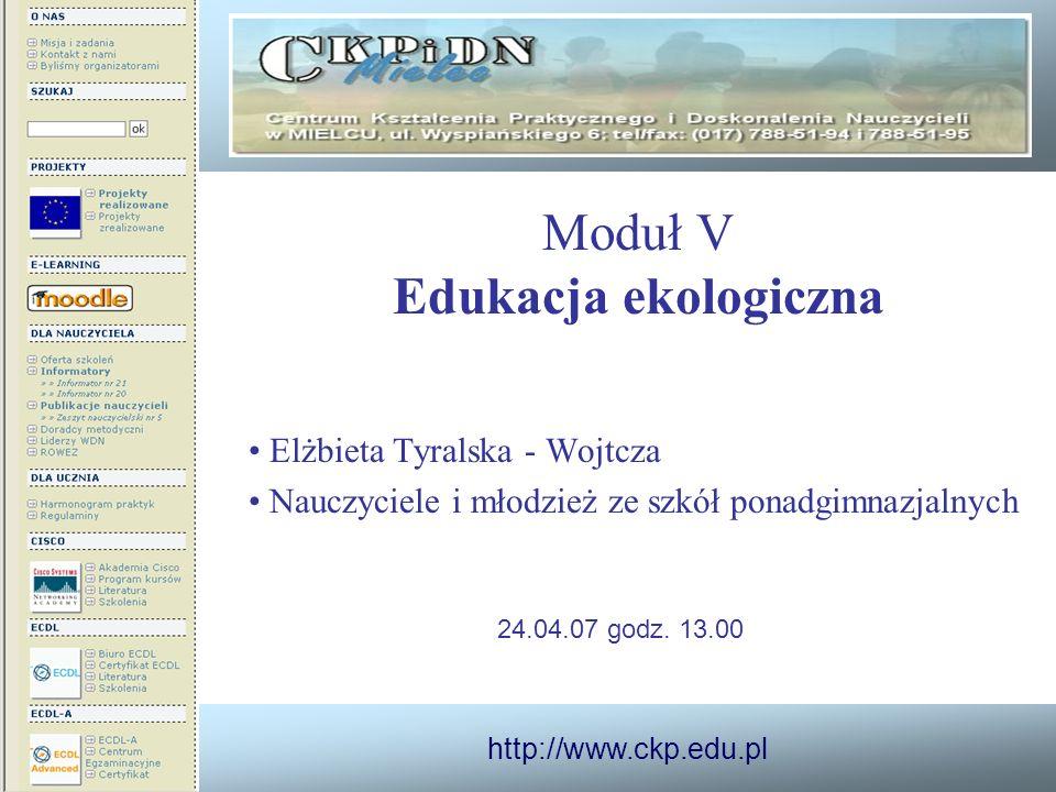 http://www.ckp.edu.pl Moduł V Edukacja ekologiczna Elżbieta Tyralska - Wojtcza Nauczyciele i młodzież ze szkół ponadgimnazjalnych 24.04.07 godz. 13.00