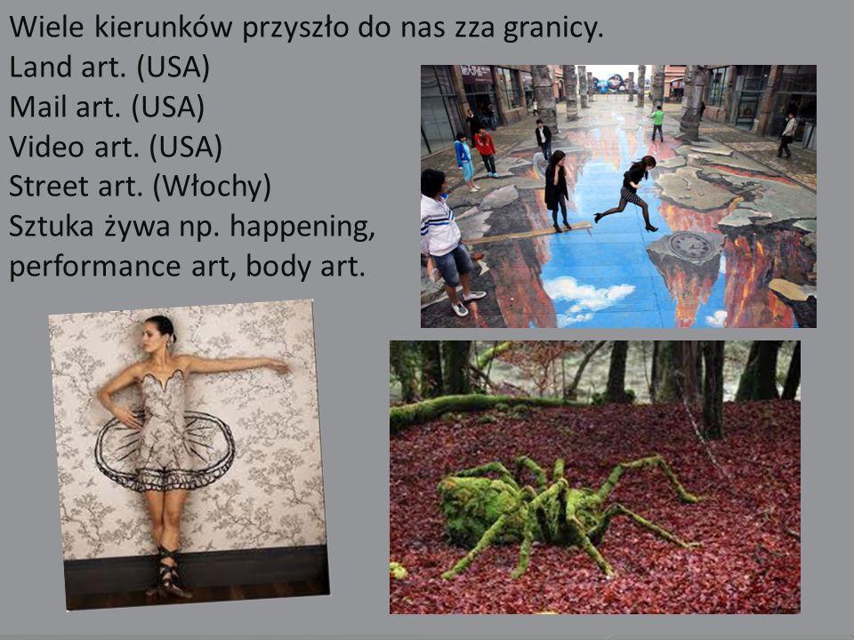 Wiele kierunków przyszło do nas zza granicy. Land art. (USA) Mail art. (USA) Video art. (USA) Street art. (Włochy) Sztuka żywa np. happening, performa
