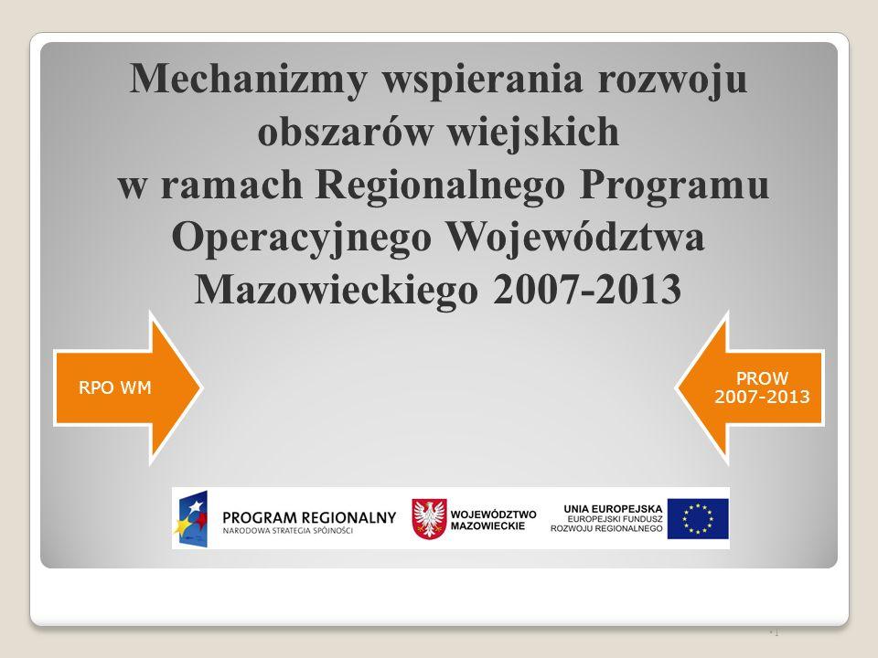 Regionalny Program Operacyjny Województwa Mazowieckiego 2007-2013 RPO WM to największy program regionalny Alokacja z Europejskiego Funduszu Rozwoju Regionalnego – 1,8 mld euro z EFRR Cel główny RPO WM poprawa konkurencyjności regionu i zwiększanie spójności społecznej, gospodarczej i przestrzennej województwa Priorytety RPO WM wyznaczone na podstawie Strategii Rozwoju Województwa Mazowieckiego do roku 2020