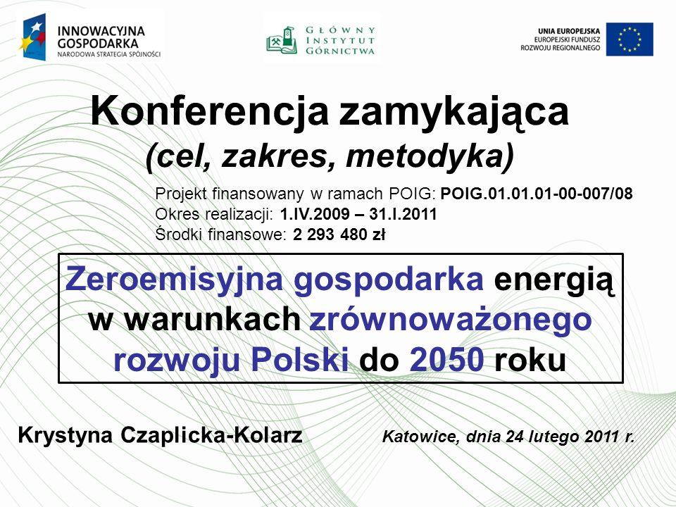 Konferencja zamykająca (cel, zakres, metodyka) Projekt finansowany w ramach POIG: POIG.01.01.01-00-007/08 Okres realizacji: 1.IV.2009 – 31.I.2011 Środki finansowe: 2 293 480 zł Zeroemisyjna gospodarka energią w warunkach zrównoważonego rozwoju Polski do 2050 roku Krystyna Czaplicka-Kolarz Katowice, dnia 24 lutego 2011 r.