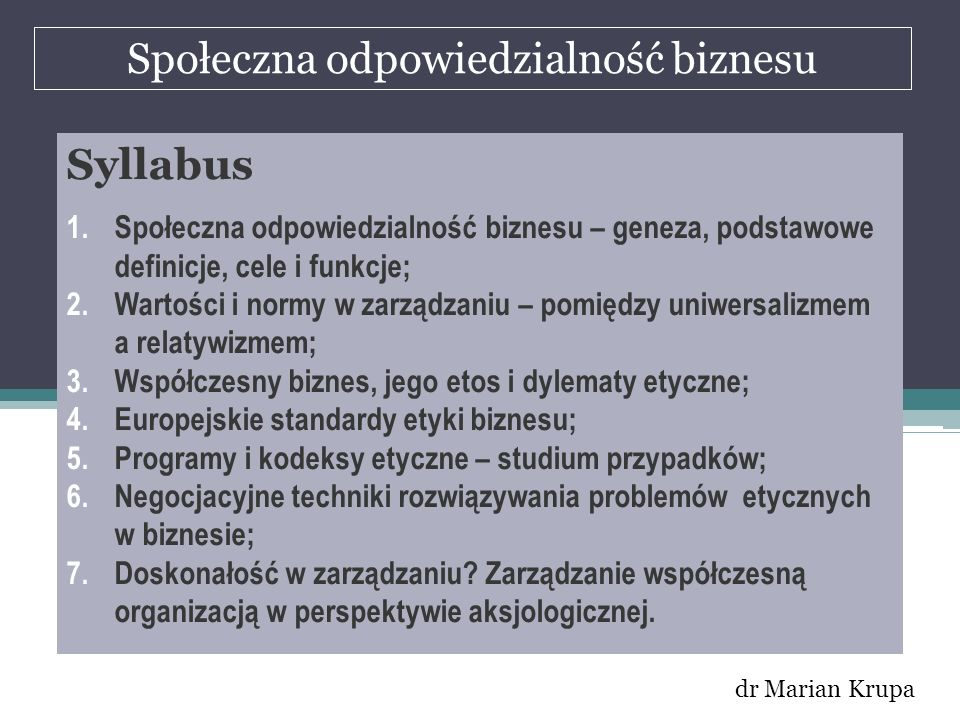 Społeczna odpowiedzialność biznesu dr Marian Krupa Syllabus 1.Społeczna odpowiedzialność biznesu – geneza, podstawowe definicje, cele i funkcje; 2.War