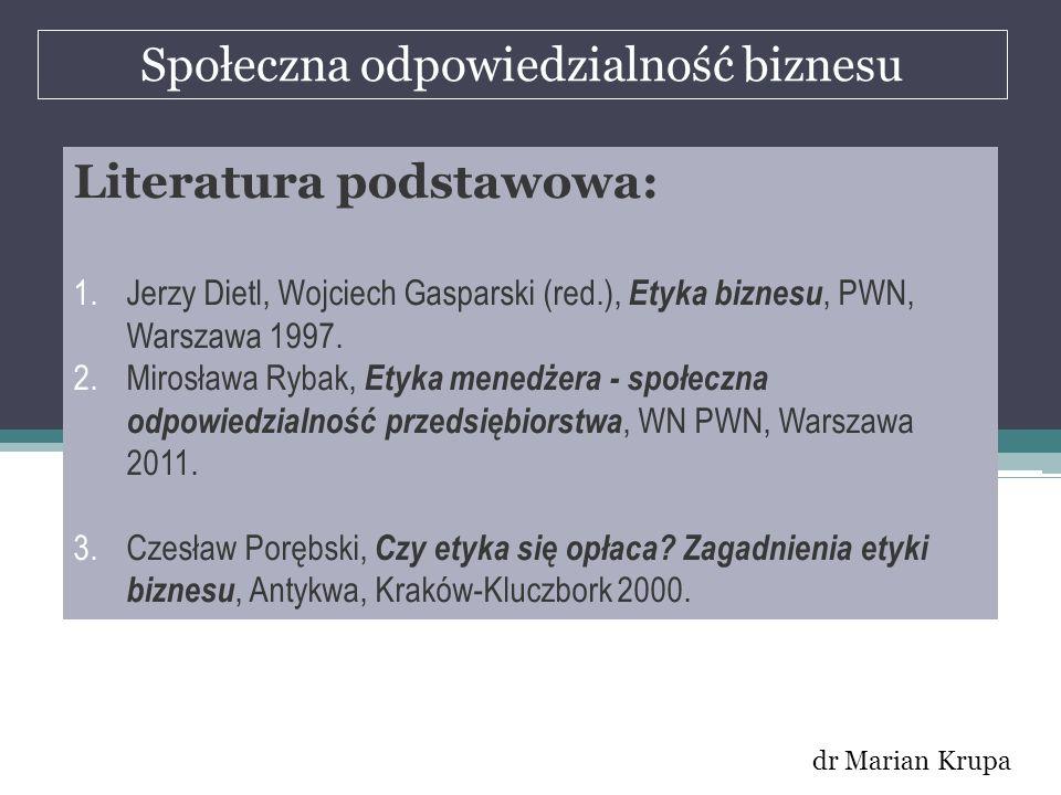Społeczna odpowiedzialność biznesu dr Marian Krupa Literatura podstawowa: 1.Jerzy Dietl, Wojciech Gasparski (red.), Etyka biznesu, PWN, Warszawa 1997.