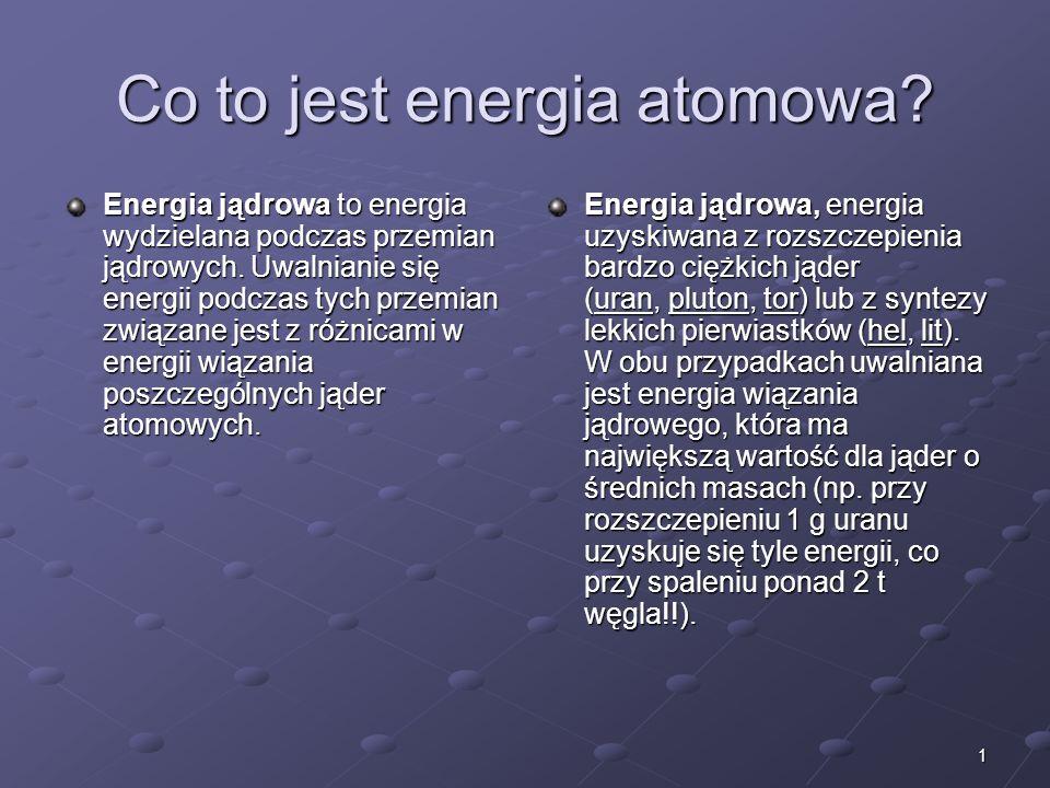 1 Co to jest energia atomowa.Energia jądrowa to energia wydzielana podczas przemian jądrowych.