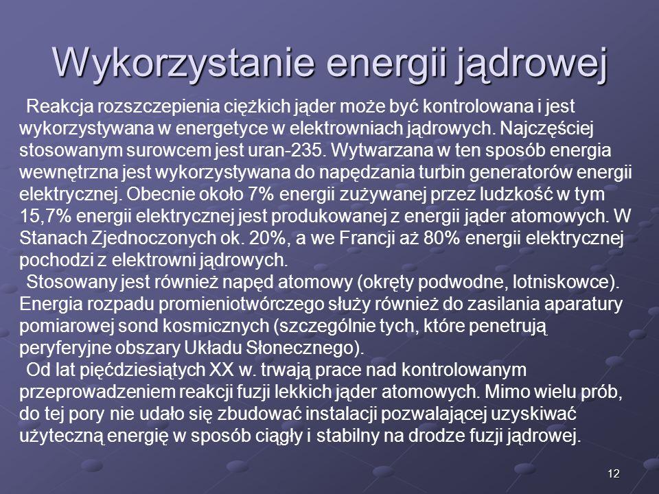 12 Wykorzystanie energii jądrowej Reakcja rozszczepienia ciężkich jąder może być kontrolowana i jest wykorzystywana w energetyce w elektrowniach jądrowych.