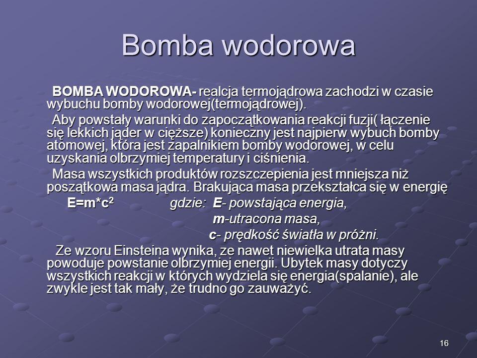 16 Bomba wodorowa BOMBA WODOROWA- realcja termojądrowa zachodzi w czasie wybuchu bomby wodorowej(termojądrowej).