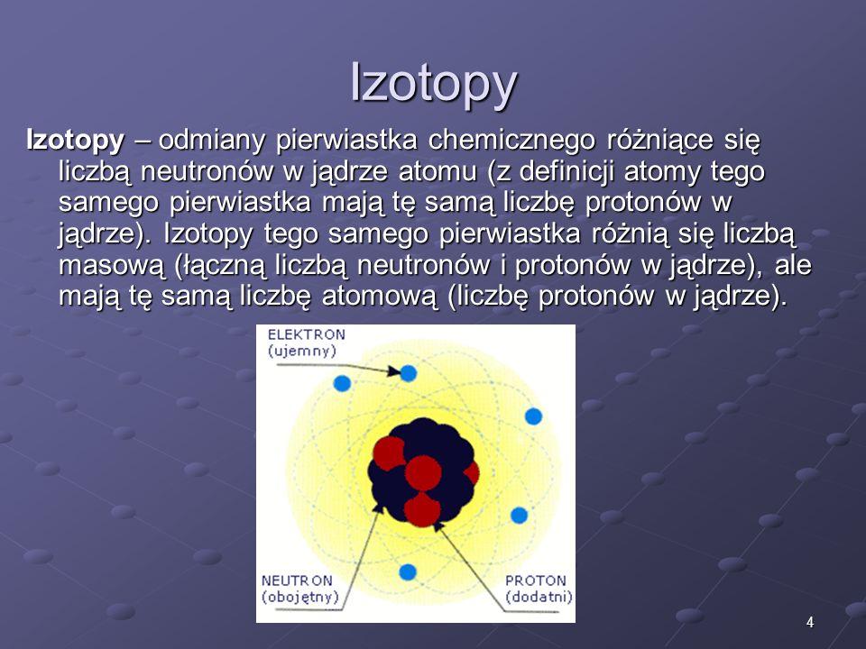 4 Izotopy Izotopy – odmiany pierwiastka chemicznego różniące się liczbą neutronów w jądrze atomu (z definicji atomy tego samego pierwiastka mają tę samą liczbę protonów w jądrze).