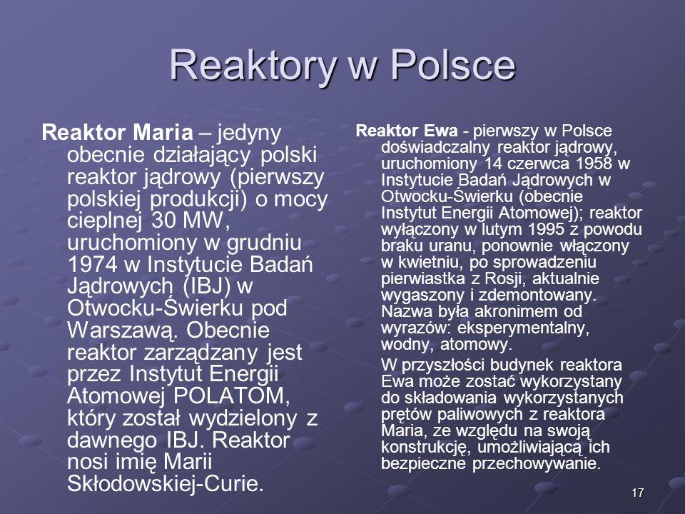 17 Reaktory w Polsce Reaktor Maria – jedyny obecnie działający polski reaktor jądrowy (pierwszy polskiej produkcji) o mocy cieplnej 30 MW, uruchomiony