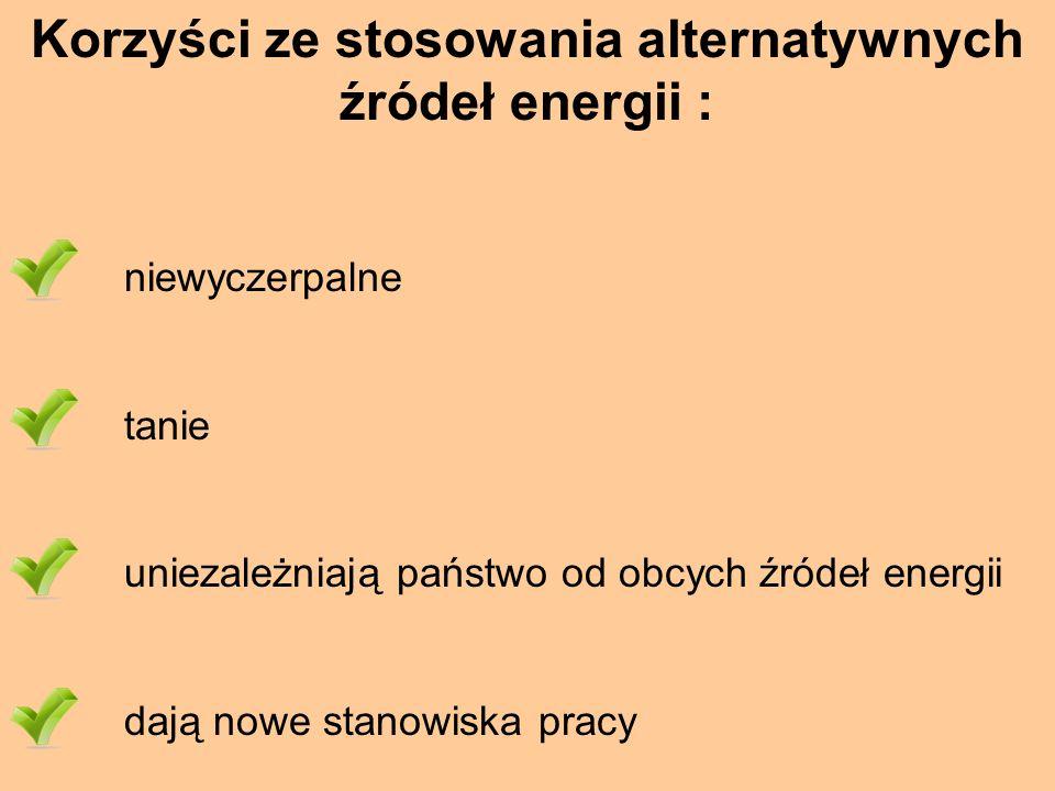Korzyści ze stosowania alternatywnych źródeł energii : niewyczerpalne tanie uniezależniają państwo od obcych źródeł energii dają nowe stanowiska pracy