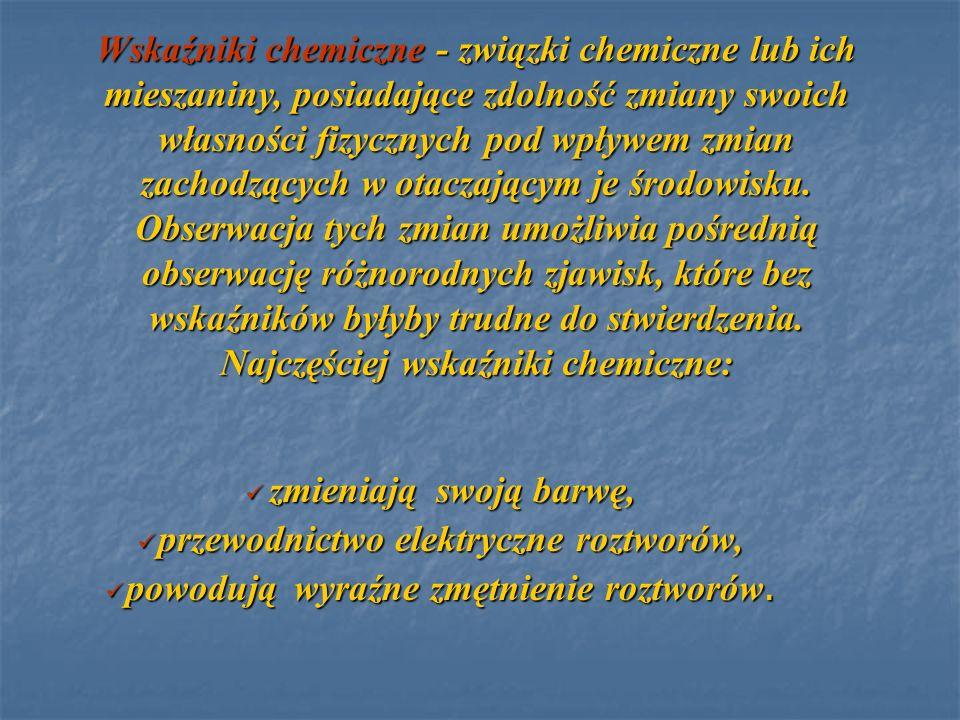 Wskaźniki chemiczne - związki chemiczne lub ich mieszaniny, posiadające zdolność zmiany swoich własności fizycznych pod wpływem zmian zachodzących w o