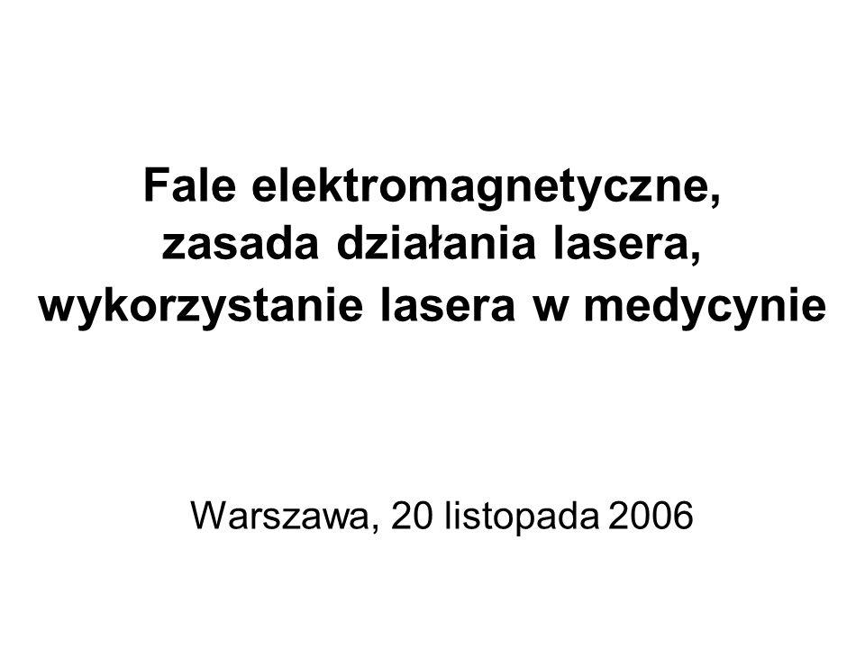 Fale elektromagnetyczne, zasada działania lasera, wykorzystanie lasera w medycynie Warszawa, 20 listopada 2006