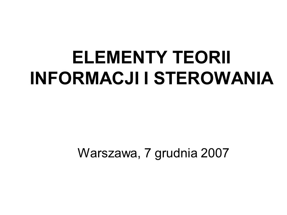 ELEMENTY TEORII INFORMACJI I STEROWANIA Warszawa, 7 grudnia 2007