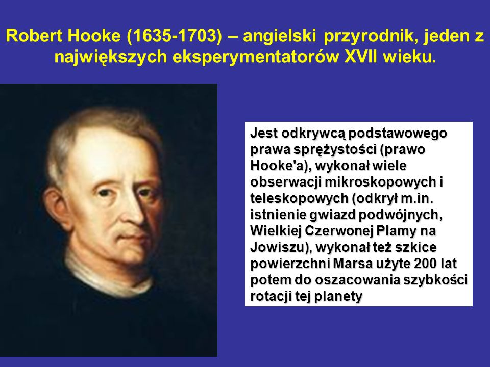Robert Hooke (1635-1703) – angielski przyrodnik, jeden z największych eksperymentatorów XVII wieku. Jest odkrywcą podstawowego prawa sprężystości (pra