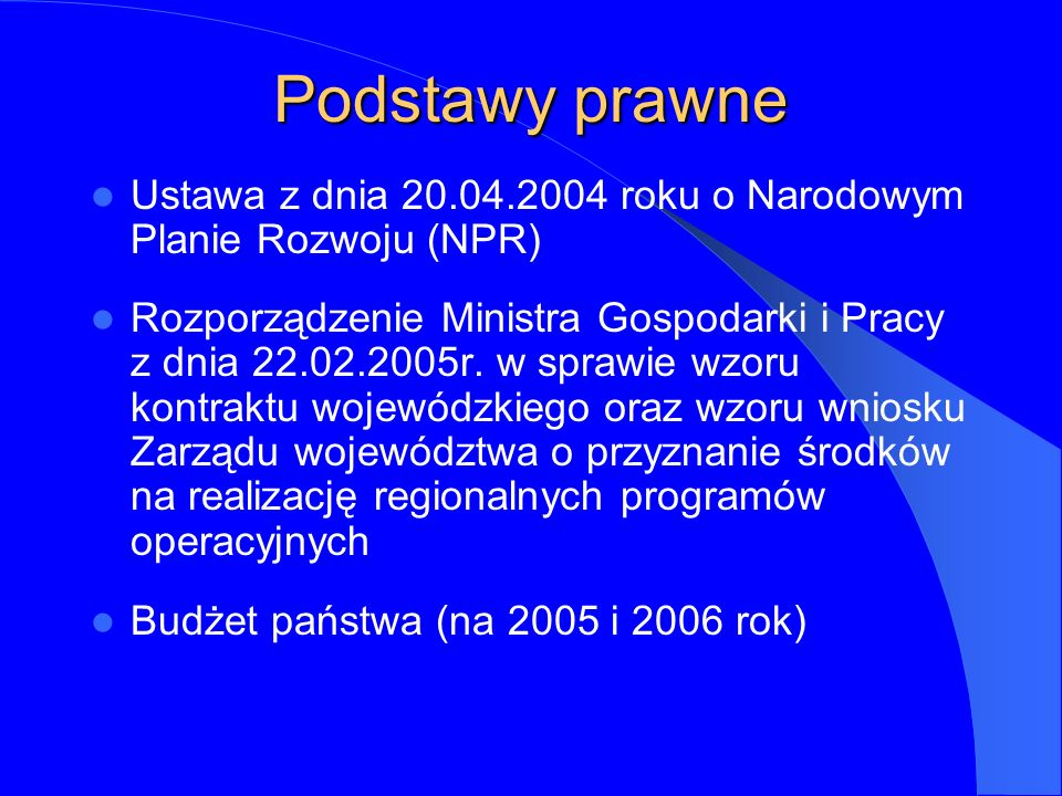 Podstawy prawne Ustawa z dnia 20.04.2004 roku o Narodowym Planie Rozwoju (NPR) Rozporządzenie Ministra Gospodarki i Pracy z dnia 22.02.2005r.