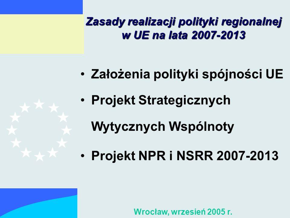 Zasady realizacji polityki regionalnej w UE na lata 2007-2013 Założenia polityki spójności UE Projekt Strategicznych Wytycznych Wspólnoty Projekt NPR i NSRR 2007-2013 Wrocław, wrzesień 2005 r.