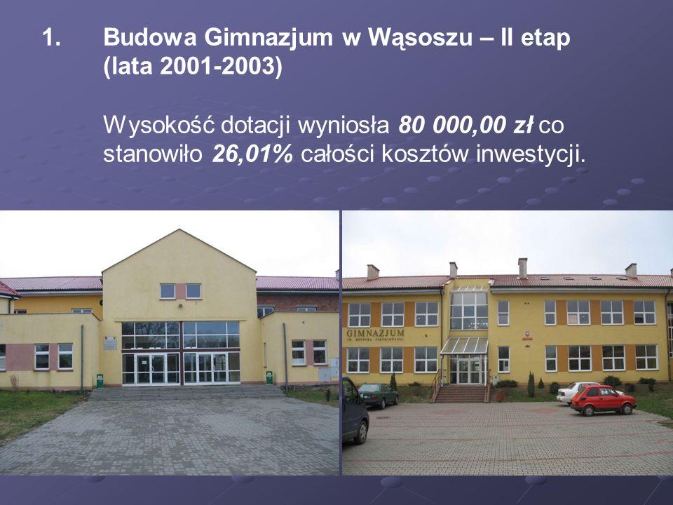 1. 1.Budowa Gimnazjum w Wąsoszu – II etap (lata 2001-2003) Wysokość dotacji wyniosła 80 000,00 zł co stanowiło 26,01% całości kosztów inwestycji.