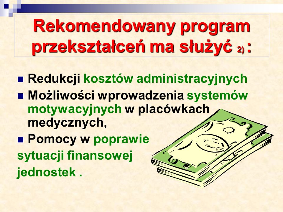Rekomendowany program przekształceń ma służyć 1) : Znacznej poprawie efektywności wykorzystania bazy (łóżek, sal operacyjnych, budynków, powierzchni gruntów), Racjonalizacji dostępu do placówek medycznych, Podniesieniu jakości świadczeń medycznych (koncentracja kwalifikacji personelu medycznego, bazy sprzętowej,..),