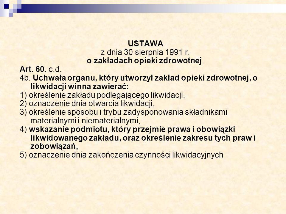 USTAWA z dnia 30 sierpnia 1991 r. o zakładach opieki zdrowotnej. Art. 60. c.d. 4b. Uchwała organu, który utworzył zakład opieki zdrowotnej, o likwidac