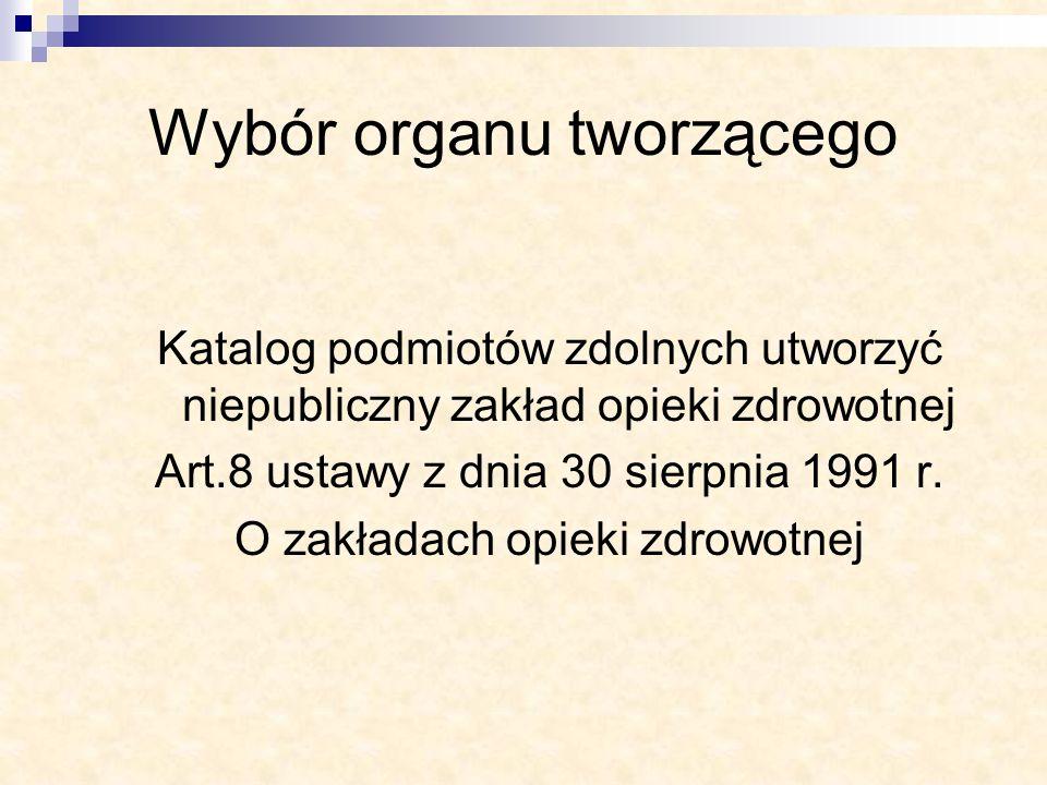 Wybór organu tworzącego Katalog podmiotów zdolnych utworzyć niepubliczny zakład opieki zdrowotnej Art.8 ustawy z dnia 30 sierpnia 1991 r. O zakładach