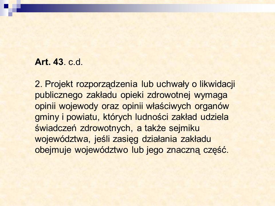 Art. 43. c.d. 2. Projekt rozporządzenia lub uchwały o likwidacji publicznego zakładu opieki zdrowotnej wymaga opinii wojewody oraz opinii właściwych o